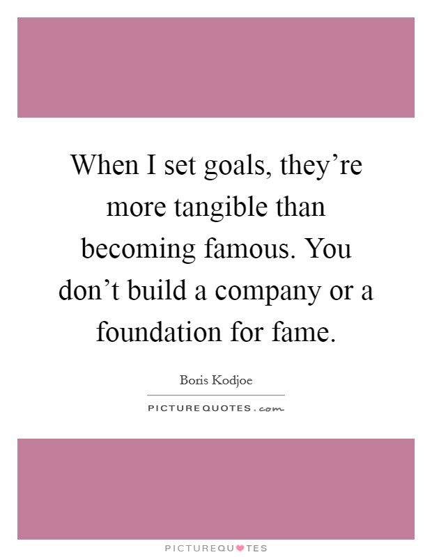 When I set goals, they're more tangible than becoming famous. You don't build a company or a foundation for fame Picture Quote #1