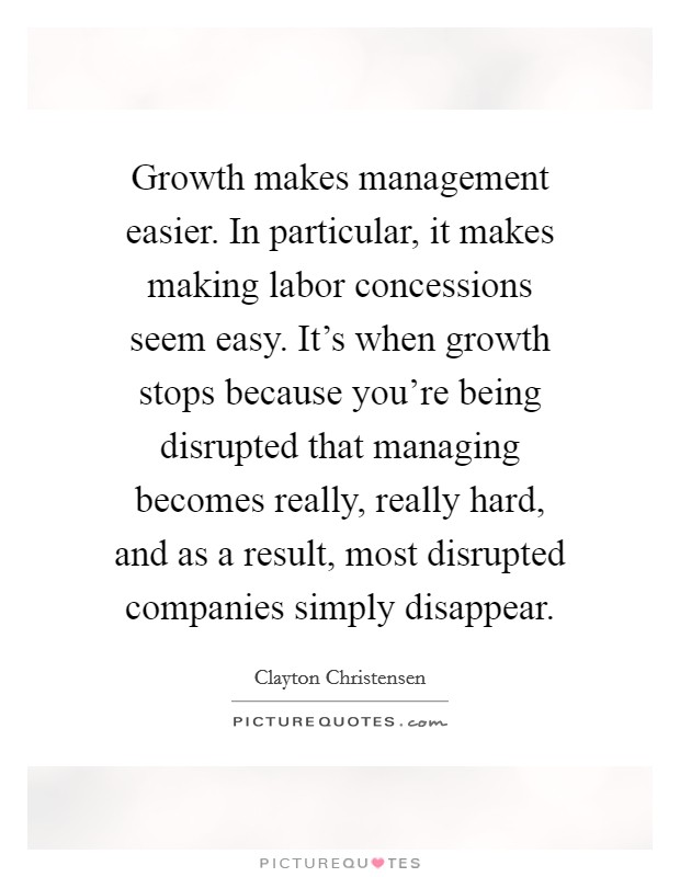Growth makes management easier. In particular, it makes making labor concessions seem easy. It's when growth stops because you're being disrupted that managing becomes really, really hard, and as a result, most disrupted companies simply disappear Picture Quote #1