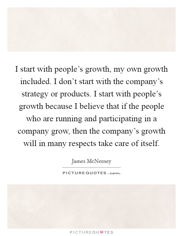 I start with people's growth, my own growth included. I don't start with the company's strategy or products. I start with people's growth because I believe that if the people who are running and participating in a company grow, then the company's growth will in many respects take care of itself. Picture Quote #1