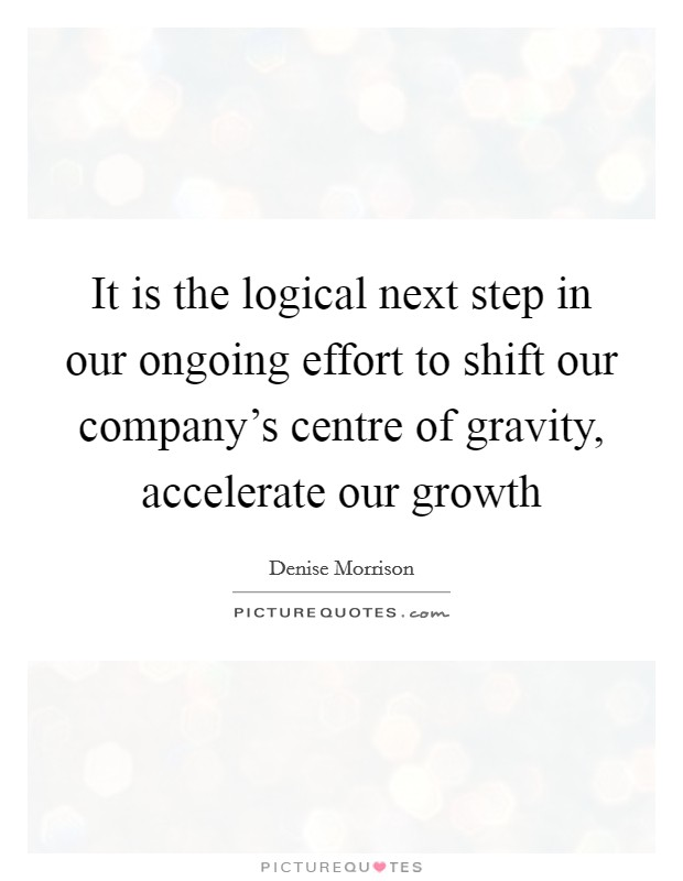 It is the logical next step in our ongoing effort to shift our company's centre of gravity, accelerate our growth Picture Quote #1