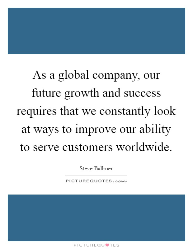 As a global company, our future growth and success requires that we constantly look at ways to improve our ability to serve customers worldwide Picture Quote #1