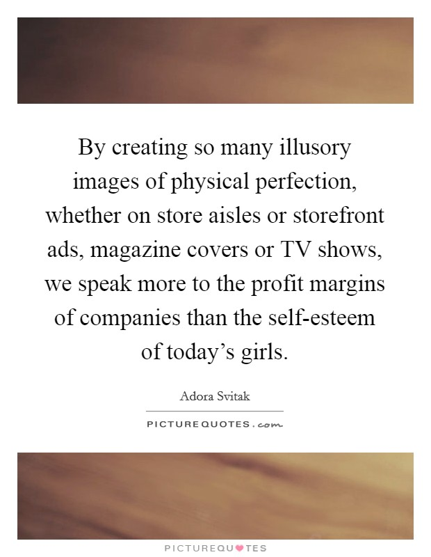 By creating so many illusory images of physical perfection, whether on store aisles or storefront ads, magazine covers or TV shows, we speak more to the profit margins of companies than the self-esteem of today's girls Picture Quote #1