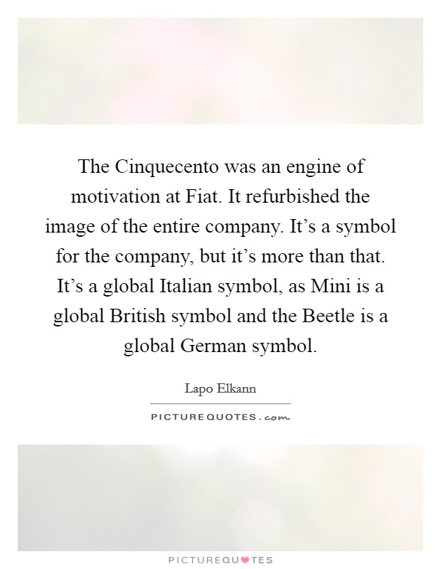 The Cinquecento was an engine of motivation at Fiat. It refurbished the image of the entire company. It's a symbol for the company, but it's more than that. It's a global Italian symbol, as Mini is a global British symbol and the Beetle is a global German symbol Picture Quote #1
