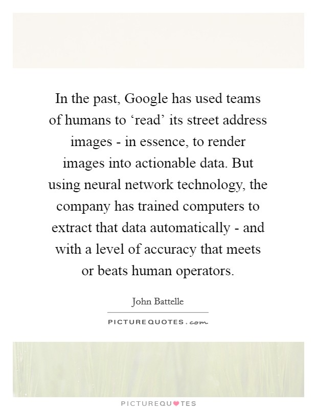 In the past, Google has used teams of humans to 'read' its street address images - in essence, to render images into actionable data. But using neural network technology, the company has trained computers to extract that data automatically - and with a level of accuracy that meets or beats human operators Picture Quote #1
