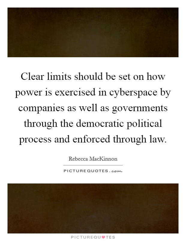 Clear limits should be set on how power is exercised in cyberspace by companies as well as governments through the democratic political process and enforced through law Picture Quote #1