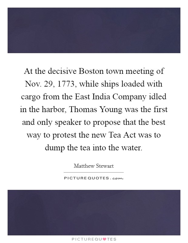 At the decisive Boston town meeting of Nov. 29, 1773, while ships loaded with cargo from the East India Company idled in the harbor, Thomas Young was the first and only speaker to propose that the best way to protest the new Tea Act was to dump the tea into the water Picture Quote #1