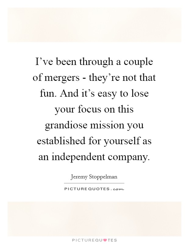 I've been through a couple of mergers - they're not that fun. And it's easy to lose your focus on this grandiose mission you established for yourself as an independent company Picture Quote #1