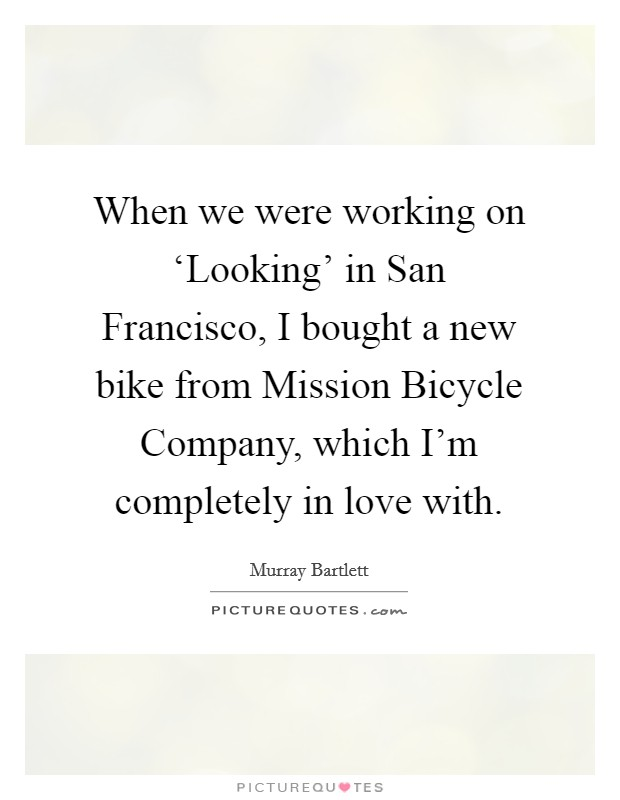 When we were working on 'Looking' in San Francisco, I bought a new bike from Mission Bicycle Company, which I'm completely in love with Picture Quote #1