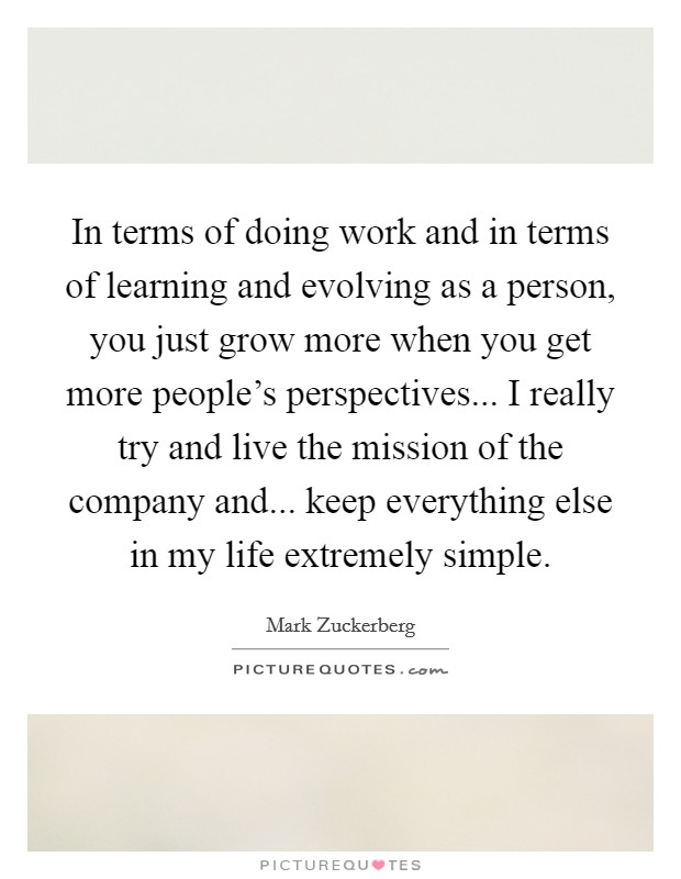 In terms of doing work and in terms of learning and evolving as a person, you just grow more when you get more people's perspectives... I really try and live the mission of the company and... keep everything else in my life extremely simple Picture Quote #1