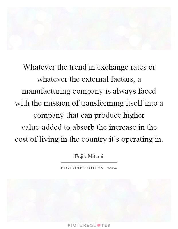 Whatever the trend in exchange rates or whatever the external factors, a manufacturing company is always faced with the mission of transforming itself into a company that can produce higher value-added to absorb the increase in the cost of living in the country it's operating in Picture Quote #1