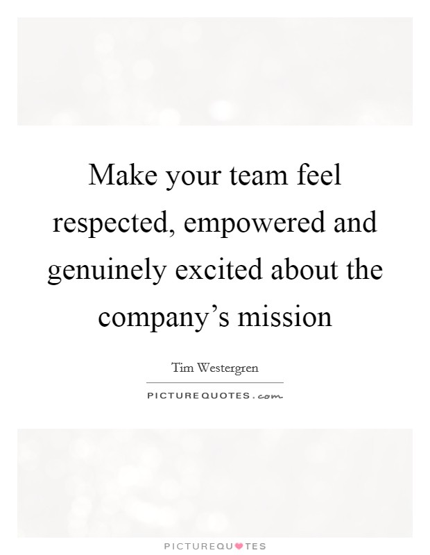 Make your team feel respected, empowered and genuinely excited about the company's mission Picture Quote #1