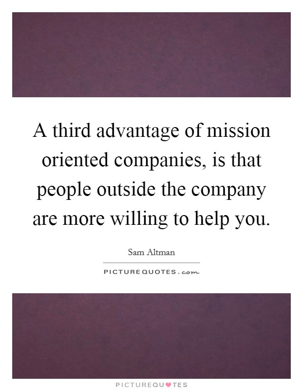 A third advantage of mission oriented companies, is that people outside the company are more willing to help you Picture Quote #1