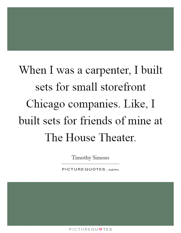 When I was a carpenter, I built sets for small storefront Chicago companies. Like, I built sets for friends of mine at The House Theater Picture Quote #1