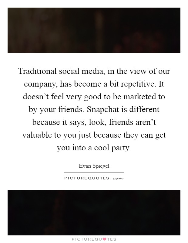 Traditional social media, in the view of our company, has become a bit repetitive. It doesn't feel very good to be marketed to by your friends. Snapchat is different because it says, look, friends aren't valuable to you just because they can get you into a cool party Picture Quote #1