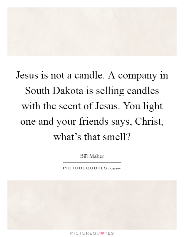 Jesus is not a candle. A company in South Dakota is selling candles with the scent of Jesus. You light one and your friends says, Christ, what's that smell? Picture Quote #1