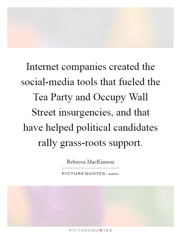 Internet companies created the social-media tools that fueled the Tea Party and Occupy Wall Street insurgencies, and that have helped political candidates rally grass-roots support Picture Quote #1