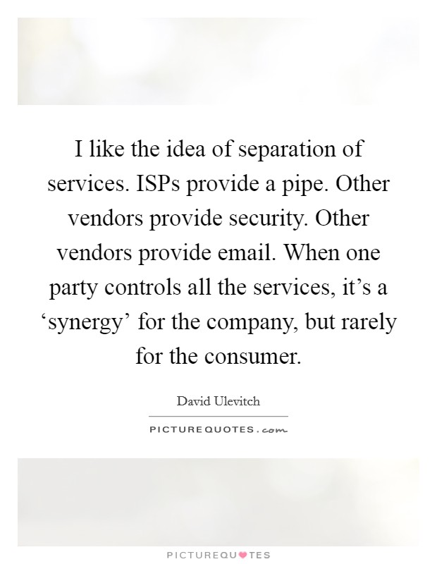 I like the idea of separation of services. ISPs provide a pipe. Other vendors provide security. Other vendors provide email. When one party controls all the services, it's a 'synergy' for the company, but rarely for the consumer Picture Quote #1