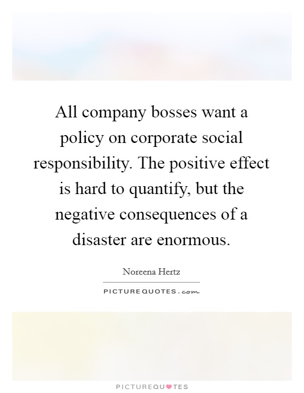 All company bosses want a policy on corporate social responsibility. The positive effect is hard to quantify, but the negative consequences of a disaster are enormous Picture Quote #1