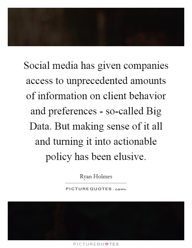 Social media has given companies access to unprecedented amounts of information on client behavior and preferences - so-called Big Data. But making sense of it all and turning it into actionable policy has been elusive Picture Quote #1