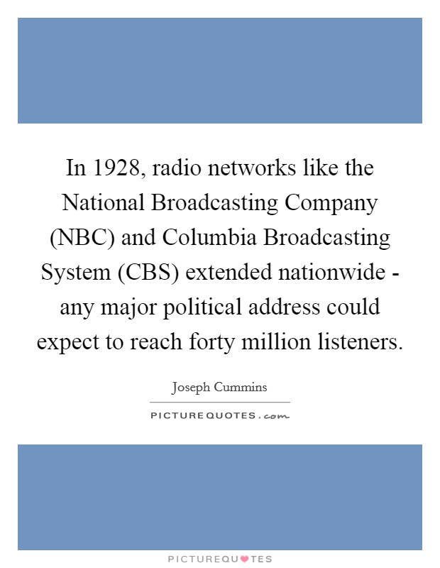 In 1928, radio networks like the National Broadcasting Company (NBC) and Columbia Broadcasting System (CBS) extended nationwide - any major political address could expect to reach forty million listeners Picture Quote #1
