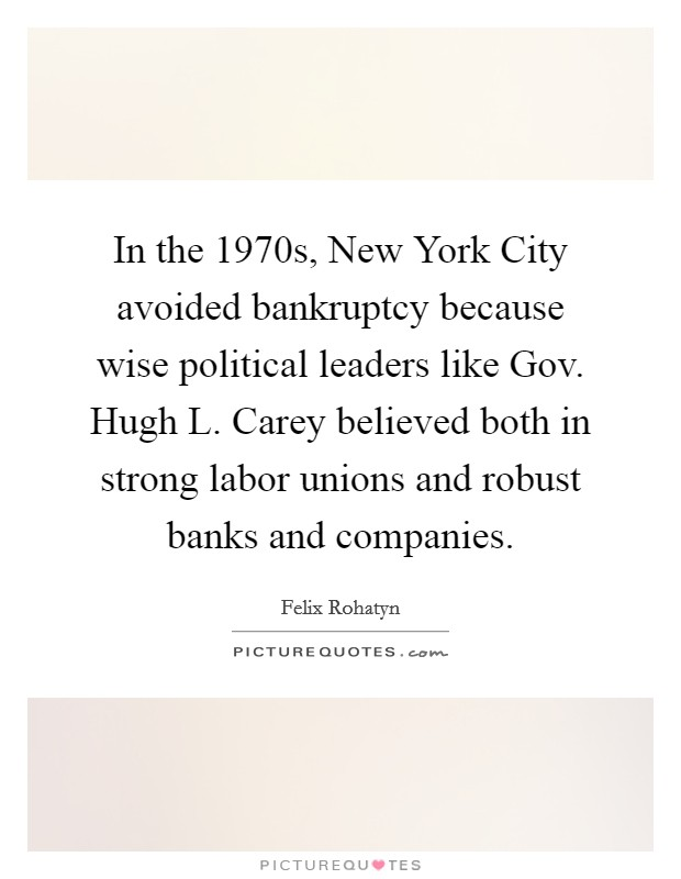 In the 1970s, New York City avoided bankruptcy because wise political leaders like Gov. Hugh L. Carey believed both in strong labor unions and robust banks and companies Picture Quote #1