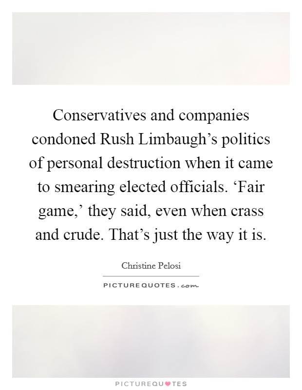 Conservatives and companies condoned Rush Limbaugh's politics of personal destruction when it came to smearing elected officials. 'Fair game,' they said, even when crass and crude. That's just the way it is Picture Quote #1