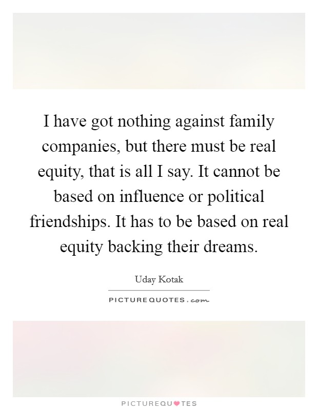 I have got nothing against family companies, but there must be real equity, that is all I say. It cannot be based on influence or political friendships. It has to be based on real equity backing their dreams. Picture Quote #1