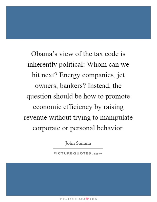 Obama's view of the tax code is inherently political: Whom can we hit next? Energy companies, jet owners, bankers? Instead, the question should be how to promote economic efficiency by raising revenue without trying to manipulate corporate or personal behavior Picture Quote #1