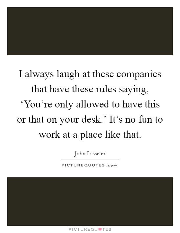 I always laugh at these companies that have these rules saying, 'You're only allowed to have this or that on your desk.' It's no fun to work at a place like that Picture Quote #1