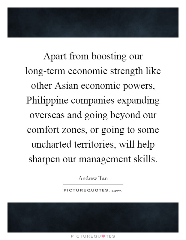 Apart from boosting our long-term economic strength like other Asian economic powers, Philippine companies expanding overseas and going beyond our comfort zones, or going to some uncharted territories, will help sharpen our management skills Picture Quote #1