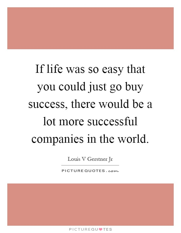 If life was so easy that you could just go buy success, there would be a lot more successful companies in the world Picture Quote #1