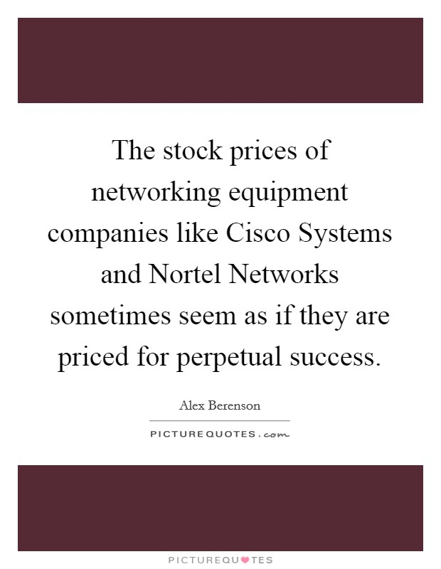 The stock prices of networking equipment companies like Cisco Systems and Nortel Networks sometimes seem as if they are priced for perpetual success Picture Quote #1