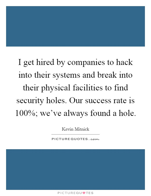 I get hired by companies to hack into their systems and break into their physical facilities to find security holes. Our success rate is 100%; we've always found a hole Picture Quote #1