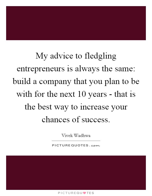 My advice to fledgling entrepreneurs is always the same: build a company that you plan to be with for the next 10 years - that is the best way to increase your chances of success Picture Quote #1