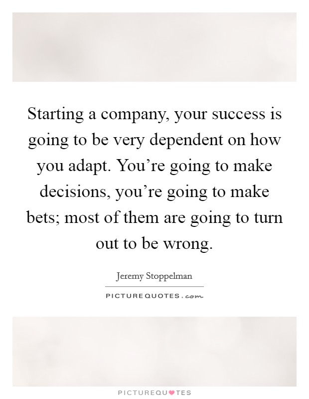 Starting a company, your success is going to be very dependent on how you adapt. You're going to make decisions, you're going to make bets; most of them are going to turn out to be wrong Picture Quote #1