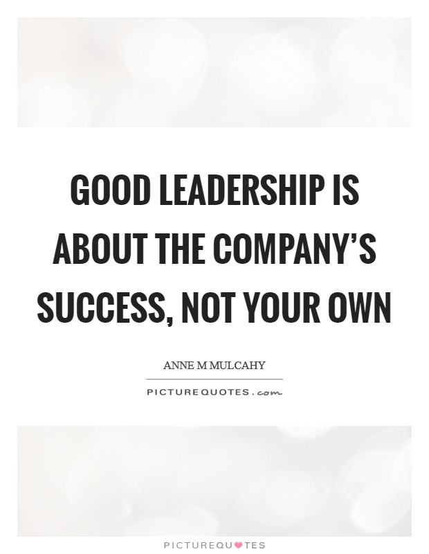 Good leadership is about the company's success, not your own Picture Quote #1