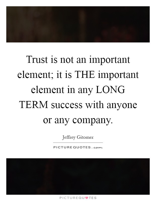 Trust is not an important element; it is THE important element in any LONG TERM success with anyone or any company Picture Quote #1
