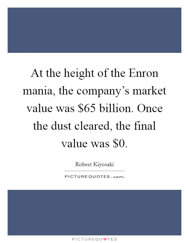 At the height of the Enron mania, the company's market value was $65 billion. Once the dust cleared, the final value was $0 Picture Quote #1