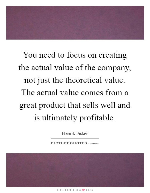 You need to focus on creating the actual value of the company, not just the theoretical value. The actual value comes from a great product that sells well and is ultimately profitable Picture Quote #1