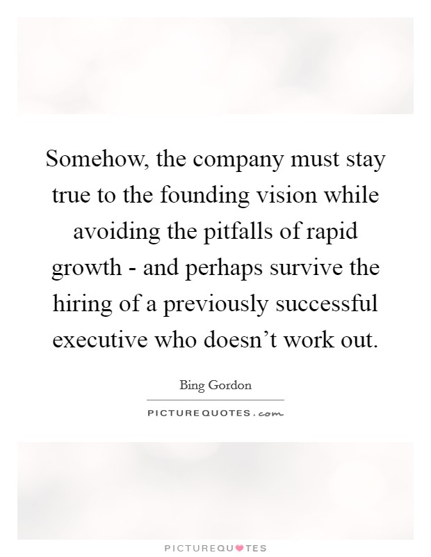 Somehow, the company must stay true to the founding vision while avoiding the pitfalls of rapid growth - and perhaps survive the hiring of a previously successful executive who doesn't work out Picture Quote #1