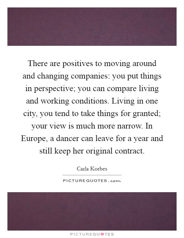 There are positives to moving around and changing companies: you put things in perspective; you can compare living and working conditions. Living in one city, you tend to take things for granted; your view is much more narrow. In Europe, a dancer can leave for a year and still keep her original contract Picture Quote #1