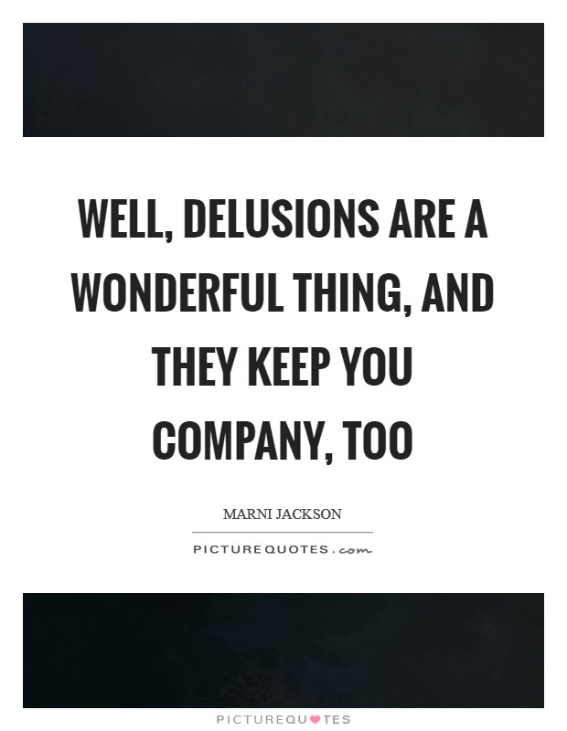 Well, delusions are a wonderful thing, and they keep you company, too Picture Quote #1