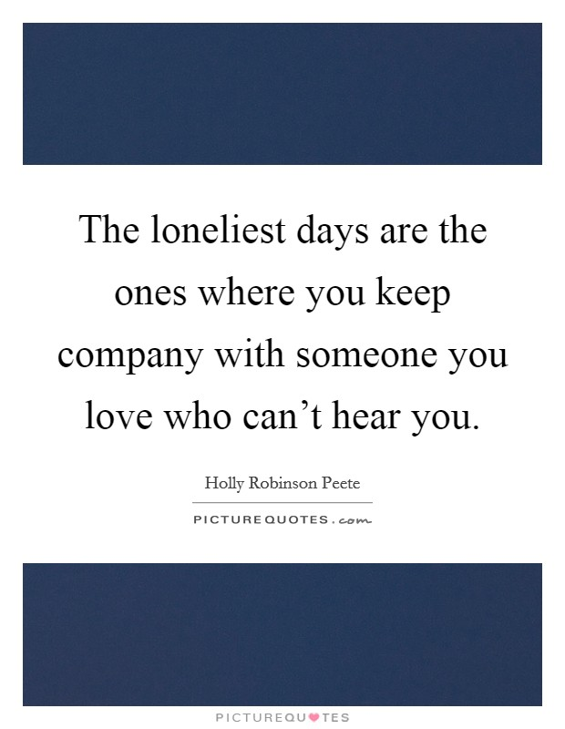 The loneliest days are the ones where you keep company with someone you love who can't hear you. Picture Quote #1