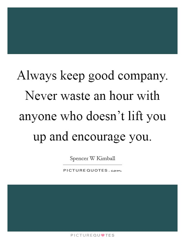 Always keep good company. Never waste an hour with anyone who doesn't lift you up and encourage you Picture Quote #1