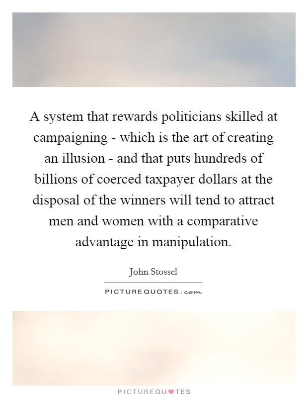 A system that rewards politicians skilled at campaigning - which is the art of creating an illusion - and that puts hundreds of billions of coerced taxpayer dollars at the disposal of the winners will tend to attract men and women with a comparative advantage in manipulation Picture Quote #1