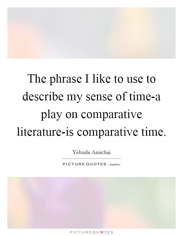 The phrase I like to use to describe my sense of time-a play on comparative literature-is comparative time Picture Quote #1