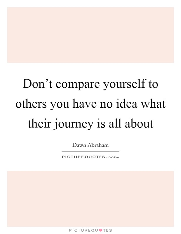 Don't compare yourself to others you have no idea what their journey is all about Picture Quote #1