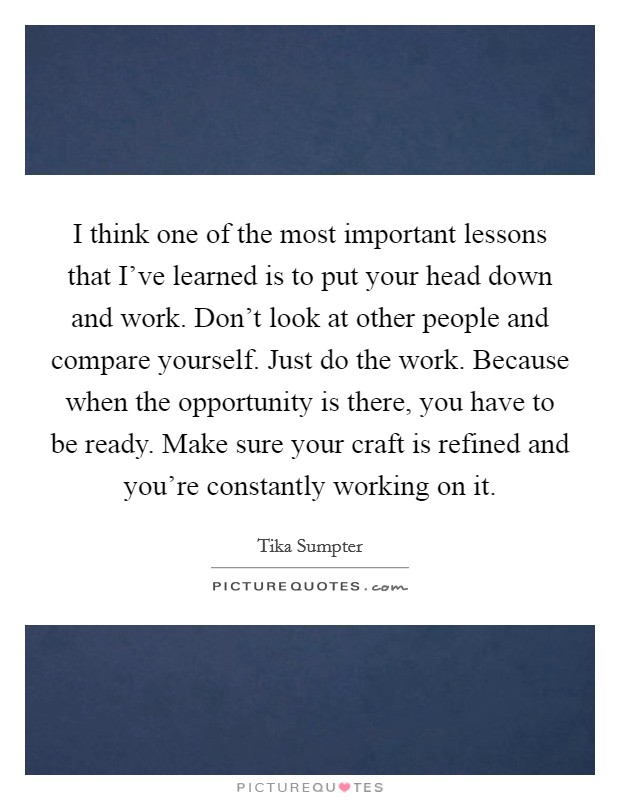 I think one of the most important lessons that I've learned is to put your head down and work. Don't look at other people and compare yourself. Just do the work. Because when the opportunity is there, you have to be ready. Make sure your craft is refined and you're constantly working on it Picture Quote #1