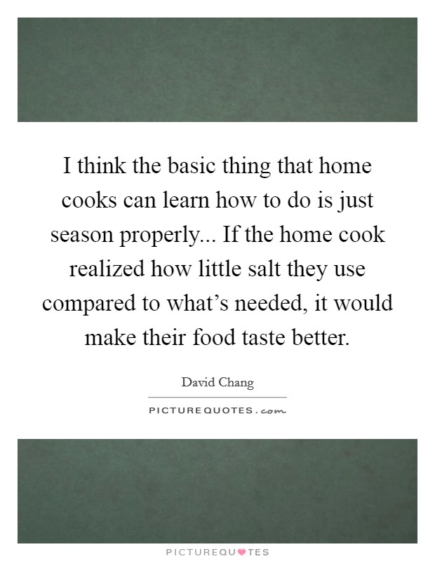 I think the basic thing that home cooks can learn how to do is just season properly... If the home cook realized how little salt they use compared to what's needed, it would make their food taste better. Picture Quote #1