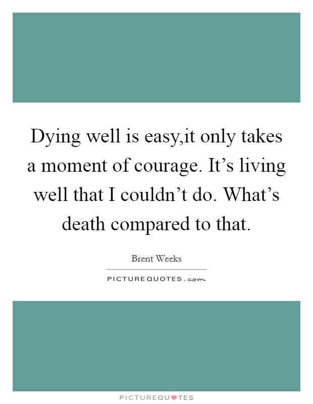 Dying well is easy,it only takes a moment of courage. It's living well that I couldn't do. What's death compared to that Picture Quote #1